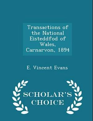 Transactions of the National Eisteddfod of Wales, Carnarvon, 1894 - Scholar's Choice Edition