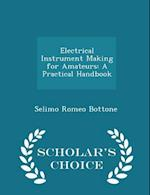 Electrical Instrument Making for Amateurs: A Practical Handbook - Scholar's Choice Edition