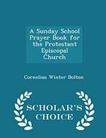 A Sunday School Prayer Book for the Protestant Episcopal Church - Scholar's Choice Edition