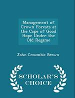 Management of Crown Forests at the Cape of Good Hope Under the Old Regime - Scholar's Choice Edition af John Croumbie Brown