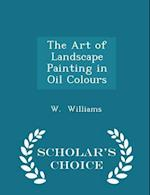The Art of Landscape Painting in Oil Colours - Scholar's Choice Edition