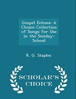 Gospel Echoes: A Choice Collection of Songs for Use in the Sunday-School - Scholar's Choice Edition af R. G. Staples