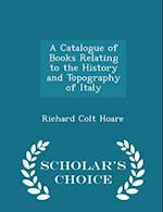 A Catalogue of Books Relating to the History and Topography of Italy - Scholar's Choice Edition