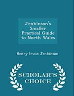 Jenkinson's Smaller Practical Guide to North Wales - Scholar's Choice Edition