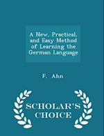 A New, Practical, and Easy Method of Learning the German Language - Scholar's Choice Edition