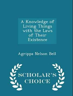 A Knowledge of Living Things with the Laws of Their Existence - Scholar's Choice Edition