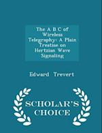 The A B C of Wireless Telegraphy: A Plain Treatise on Hertzian Wave Signaling - Scholar's Choice Edition af Edward Trevert