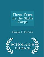 Three Years in the Sixth Corps - Scholar's Choice Edition af George T. Stevens