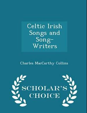 Celtic Irish Songs and Song-Writers - Scholar's Choice Edition
