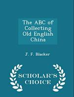 The ABC of Collecting Old English China - Scholar's Choice Edition