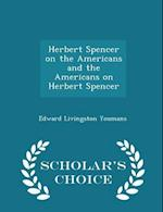 Herbert Spencer on the Americans and the Americans on Herbert Spencer - Scholar's Choice Edition