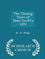 The Closing Years of Dean Swift's LIfe - Scholar's Choice Edition