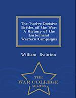 The Twelve Decisive Battles of the War: A History of the Easternand Western Campaigns - War College Series