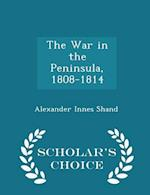 The War in the Peninsula, 1808-1814 - Scholar's Choice Edition