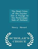 The Dead Cities of the Zuyder Zee: A Voyage to the Picturesque Side of Holland - Scholar's Choice Edition