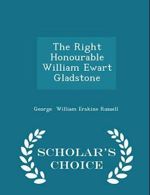 The Right Honourable William Ewart Gladstone - Scholar's Choice Edition