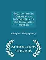 Easy Lessons in German: An Introduction to the Cumulative Method - Scholar's Choice Edition