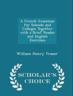 A French Grammar for Schools and Colleges Together with a Brief Reader and English Exercises - Scholar's Choice Edition