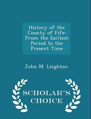 History of the County of Fife: From the Earliest Period to the Present Time - Scholar's Choice Edition