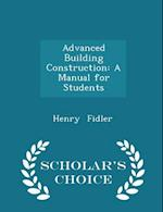 Advanced Building Construction: A Manual for Students - Scholar's Choice Edition af Henry Fidler