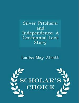 Silver Pitchers: and Independence: A Centennial Love Story - Scholar's Choice Edition