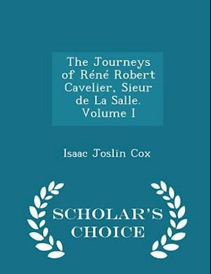 The Journeys of Réné Robert Cavelier, Sieur de La Salle. Volume I - Scholar's Choice Edition