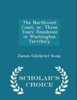 The Northwest Coast, or, Three Years' Residence in Washington Territory - Scholar's Choice Edition