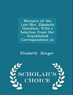 Memoirs of the Late Mrs. Elizabeth Hamilton: With a Selection from Her Unpublished Correspondence an - Scholar's Choice Edition af Elizabeth Benger