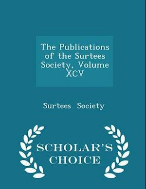 The Publications of the Surtees Society, Volume XCV - Scholar's Choice Edition