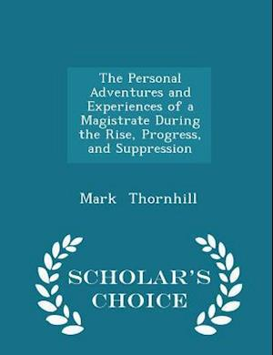 The Personal Adventures and Experiences of a Magistrate During the Rise, Progress, and Suppression - Scholar's Choice Edition