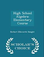 High School Algebra: Elementary Course - Scholar's Choice Edition