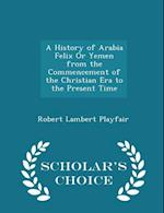 A History of Arabia Felix Or Yemen from the Commencement of the Christian Era to the Present Time - Scholar's Choice Edition