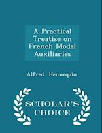 A Practical Treatise on French Modal Auxiliaries - Scholar's Choice Edition