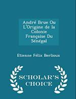 André Brue Ou L'Origine de la Colonie Française Du Sénégal - Scholar's Choice Edition