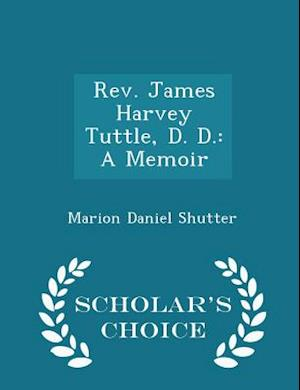 Rev. James Harvey Tuttle, D. D.: A Memoir - Scholar's Choice Edition