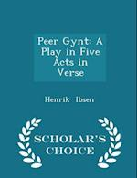 Peer Gynt: A Play in Five Acts in Verse - Scholar's Choice Edition