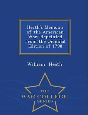 Heath's Memoirs of the American War: Reprinted from the Original Edition of 1798 - War College Series