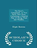 The Dyer's Companion, in Two Parts. Part first, Containing a General Plan of Dying Wool and Woollen, - Scholar's Choice Edition af Elijah Bemiss
