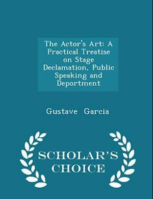 The Actor's Art: A Practical Treatise on Stage Declamation, Public Speaking and Deportment - Scholar's Choice Edition