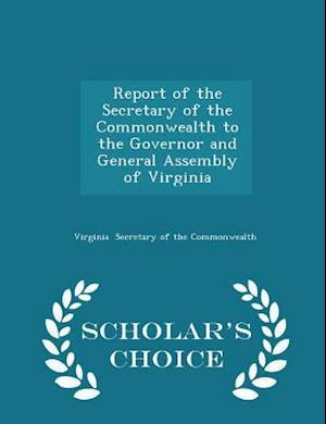 Report of the Secretary of the Commonwealth to the Governor and General Assembly of Virginia - Scholar's Choice Edition
