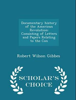 Documentary history of the American Revolution: Consisting of Letters and Papers Relating to the Con - Scholar's Choice Edition