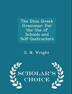 The Eton Greek Grammar: For the Use of Schools and Self-Instructors - Scholar's Choice Edition