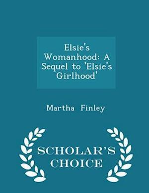 Elsie's Womanhood: A Sequel to 'Elsie's Girlhood' - Scholar's Choice Edition