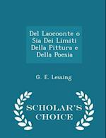 Del Laocoonte o Sia Dei Limiti Della Pittura e Della Poesia - Scholar's Choice Edition