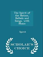 The Spirit of the Nation, Ballads and Songs, with Music - Scholar's Choice Edition