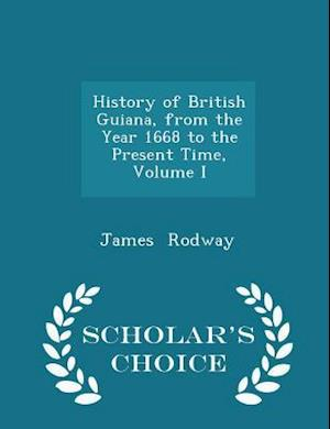 History of British Guiana, from the Year 1668 to the Present Time, Volume I - Scholar's Choice Edition