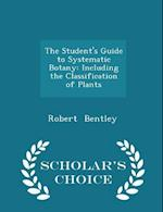 The Student's Guide to Systematic Botany: Including the Classification of Plants - Scholar's Choice Edition af Robert Bentley