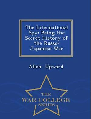 The International Spy: Being the Secret History of the Russo-Japanese War - War College Series