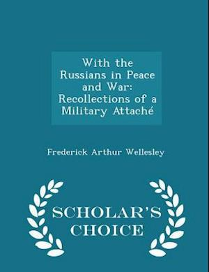 With the Russians in Peace and War: Recollections of a Military Attaché - Scholar's Choice Edition