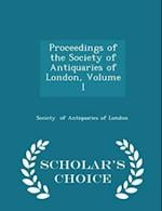 Proceedings of the Society of Antiquaries of London, Volume I - Scholar's Choice Edition af Society Of Antiquaries Of London